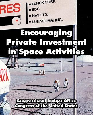 Encouraging Private Investment in Space Activities - Congressional Budget Office, and Congress of the United States, Of The United States