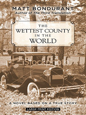 The Wettest County in the World: A Novel Based on a True Story - Bondurant, Matt
