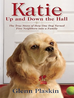 Katie Up and Down the Hall: The True Story of How One Dog Turned Five Neighbors Into a Family - Plaskin, Glenn