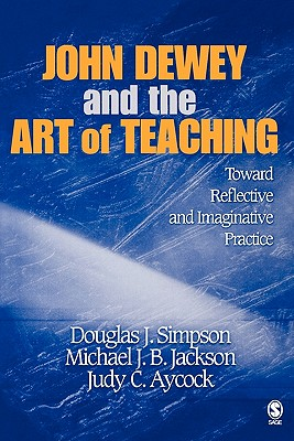 John Dewey and the Art of Teaching: Toward Reflective and Imaginative Practice - Simpson, Douglas J (Editor), and Jackson, Michael J B (Editor), and Aycock, Judy C (Editor)