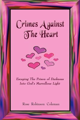 Crimes Against the Heart: Escaping the Prison of Darkness Into God's Marvellous Light - Coleman, Rose Robinson