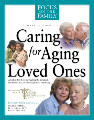Complete Guide to Caring for Aging Loved Ones: A Lifeline for Those Navigating the Practical, Emotional, and Spiritual Aspects of Caregiving - Riekse, Robert, Edd, and Holstege, Henry, PhD, and Larimore, Walt, MD (Foreword by)