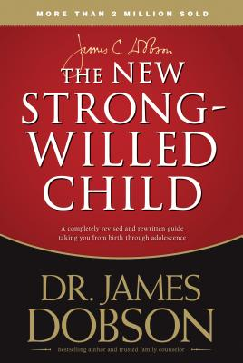 The New Strong-Willed Child: Birth Through Adolescence - Dobson, James C, Dr., Ph.D.