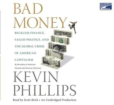 Bad Money: Reckless Finance, Failed Politics, and the Global Crisis of American Capitalism - Phillips, Kevin, and Brick, Scott (Read by)