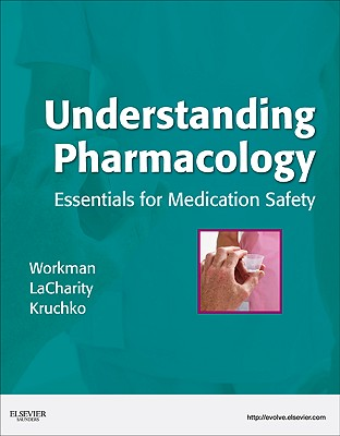 Understanding Pharmacology: Essentials for Medication Safety - Workman, M Linda, PhD, RN, and Lacharity, Linda, and Kruchko, Susan L