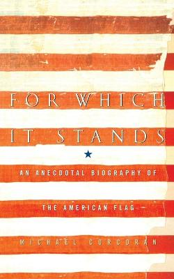 For Which It Stands: An Anecdotal Biography of the American Flag - Corcoran, Michael