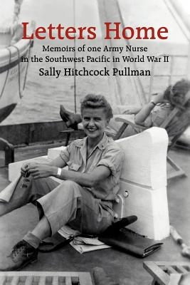 Letters Home: Memoirs of One Army Nurse in the Southwest Pacific in World War II - Pullman, Sally Hitchcock