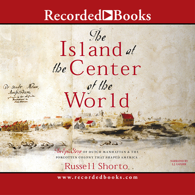 The Island at the Center of the World: The Epic Story of Dutch Manhattan, the Forgotten Colony That Shaped America - Shorto, Russell, and Ganser, L J (Narrator)