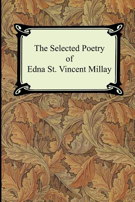 The Selected Poetry of Edna St. Vincent Millay (Renascence and Other Poems, a Few Figs from Thistles, Second April, and the Ballad of the Harp-Weaver) - Millay, Edna St Vincent