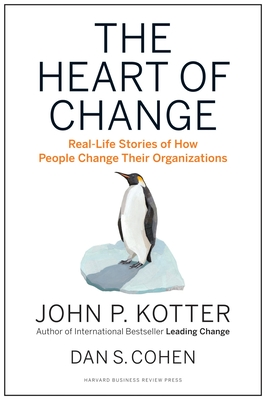 The Heart of Change: Real-Life Stories of How People Change Their Organizations - Kotter, John P, and Cohen, Dan S