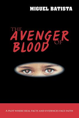 The Avenger of Blood: A Plot Where Real Facts and Evidences Face Faith - Batista, Miguel
