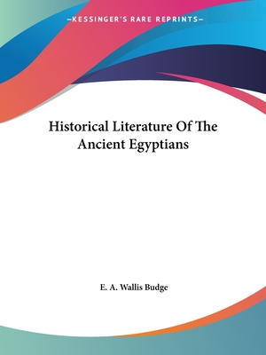 Historical Literature of the Ancient Egyptians - Budge, E A Wallis, Professor