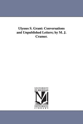 Ulysses S. Grant: Conversations and Unpublished Letters; By M. J. Cramer. - Cramer, Michael John