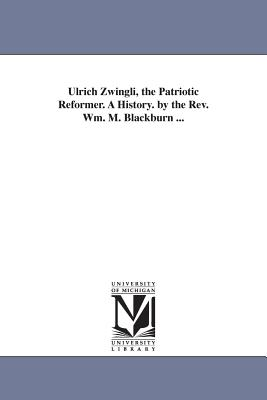 Ulrich Zwingli, the Patriotic Reformer. a History. by the REV. Wm. M. Blackburn ... - Blackburn, William Maxwell