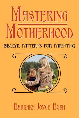 Mastering Motherhood: Biblical Patterns for Parenting - Bush, Barbara Joyce