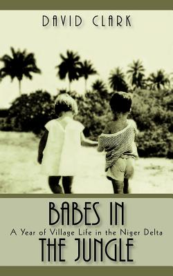 Babes in the Jungle: A Year of Village Life in the Niger Delta - Clark, David, Professor