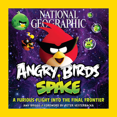 National Geographic Angry Birds Space: A Furious Flight Into the Final Frontier - Briggs, Amy, and Vesterbacka, Peter (Foreword by)