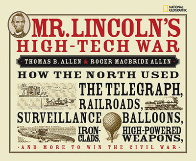 Mr. Lincoln's High-Tech War: How the North Used the Telegraph, Railroads, Surveillance Balloons, Ironclads, High-Powered Weapons, and More to Win the Civil War - Allen, Thomas B, and Allen, Roger MacBride