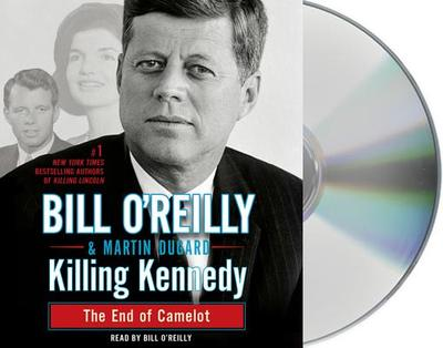 Killing Kennedy: The End of Camelot - O'Reilly, Bill (Read by), and Dugard, Martin