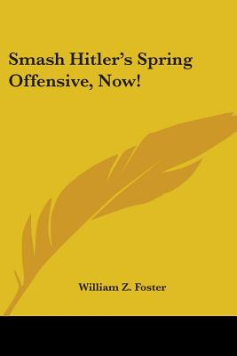 Smash Hitler's Spring Offensive, Now! - Foster, William Z