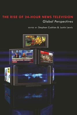 The Rise of 24-Hour News Television: Global Perspectives - Cushion, Stephen (Editor), and Lewis, Justin, Professor (Editor)
