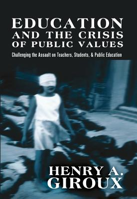 Education and the Crisis of Public Values: Challenging the Assault on Teachers, Students, & Public Education - Giroux, Henry A