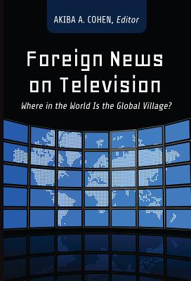 Foreign News on Television: Where in the World Is the Global Village? - Cohen, Akiba (Editor)