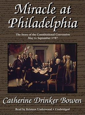 Miracle at Philadelphia : the story of the Constitutional Convention,May to September,1787. - Bowen, Catherine Drinker