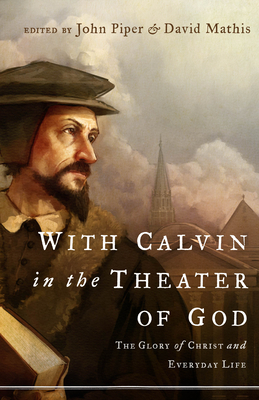 With Calvin in the Theater of God: The Glory of Christ and Everyday Life - Piper, John (Editor), and Mathis, David (Editor), and Kim, Julius (Contributions by)