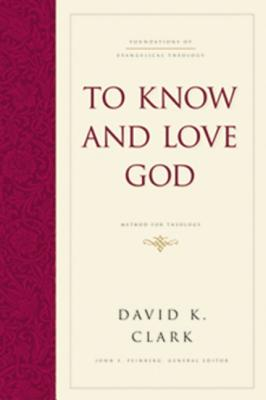 To Know and Love God: Method for Theology - Clark, David K, PH.D.