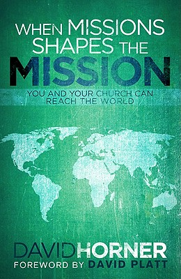 When Missions Shapes the Mission: You and Your Church Can Reach the World - Horner, David, and Platt, David (Foreword by)