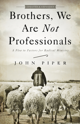 Brothers, We Are Not Professionals: A Plea to Pastors for Radical Ministry - Piper, John