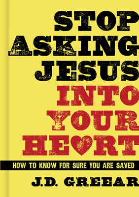 Stop Asking Jesus Into Your Heart: How to Know for Sure You Are Saved - Greear, J D