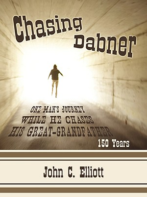 Chasing Dabner: One Man's Journey While He Chases His Great-Grandfather - Elliott, John C