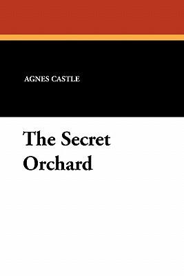 The Secret Orchard - Castle, Agnes Egerton, and Castle, Egerton, and Williams, Charles D