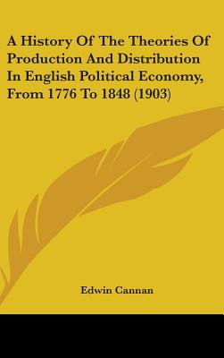 A History of the Theories of Production and Distribution in English Political Economy, from 1776 to 1848 - Cannan, Edwin