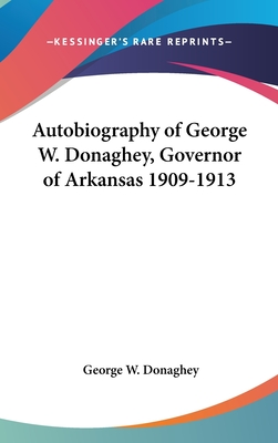 Autobiography of George W. Donaghey, Governor of Arkansas 1909-1913 - Donaghey, George W