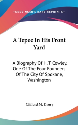 A Tepee in His Front Yard: A Biography of H. T. Cowley, One of the Four Founders of the City of Spokane, Washington - Drury, Clifford M