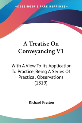 A Treatise on Conveyancing V1: With a View to Its Application to Practice, Being a Series of Practical Observations (1819) - Preston, Richard