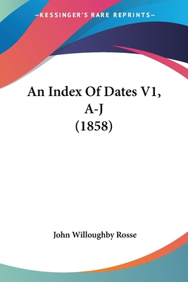 An Index of Dates V1, A-J (1858) - Rosse, John Willoughby