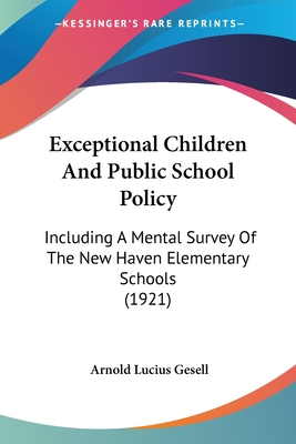 Exceptional Children and Public School Policy: Including a Mental Survey of the New Haven Elementary Schools (1921) - Gesell, Arnold Lucius