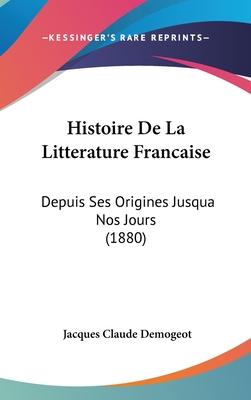 Histoire de La Litterature Francaise: Depuis Ses Origines Jusqua Nos Jours (1880) - Demogeot, Jacques Claude