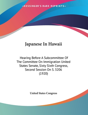 Japanese in Hawaii: Hearing Before a Subcommittee of the Committee on Immigration United States Senate, Sixty Sixth Congress, Second Session on S. 3206 (1920) - United States Congress, States Congress