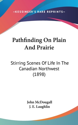 Pathfinding on Plain and Prairie: Stirring Scenes of Life in the Canadian North-West - McDougall, John, M.D.