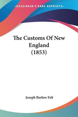 The Customs of New England - Felt, Joseph B