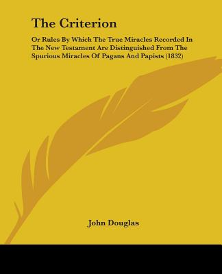 The Criterion: Or Rules by Which the True Miracles Recorded in the New Testament Are Distinguished from the Spurious Miracles of Pagans and Papists (1832) - Douglas, John