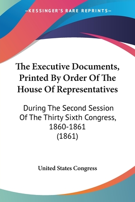 The Executive Documents, Printed by Order of the House of Representatives: During the Second Session of the Thirty Sixth Congress, 1860-1861 (1861) - United States Congress