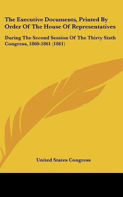 The Executive Documents, Printed by Order of the House of Representatives: During the Second Session of the Thirty Sixth Congress, 1860-1861 (1861) - United States Congress, States Congress