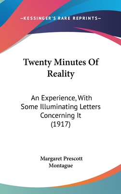 Twenty Minutes of Reality; An Experience, with Some Illuminating Letters Concerning It - Montague, Margaret Prescott