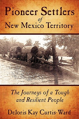 Pioneer Settlers of New Mexico Territory: The Journeys of a Tough and Resilient People - Curtis-Ward, Deloris Kay